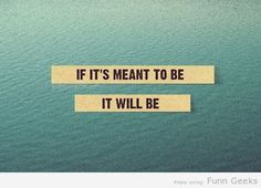 If it's meant to be..It will be...L.Loe