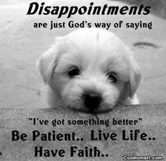 """Disappointments Are Just God's Way of Saying """"I've Got Something Better"""" Be Patient,Live Life,Have Faith ~ Life Quote Gods Love Quotes, Life Quotes Love, Quotes About God, Great Quotes, Quotes To Live By, Inspirational Quotes, Faith Quotes, Life Sayings, Godly Quotes"""
