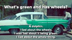 What's green and has wheels? A dolphin! I lied about the wheels. I also lied about it being green. In fact, I lied about the whole thing.