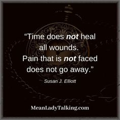 Time healing all wounds is a FALLACY. it takes GRIEF WORK!