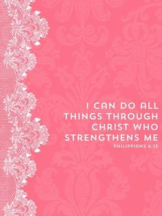 Philippians 4:13 ~ DESIGN IDEA ~ Print, cut out with fancy scissors, glue to Fun Foam piece (slightly larger than print), with LACE or TRIM around edge, /or between print Foam piece.