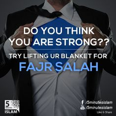 Do you think you are strong?? Try lifting your blanket for fajr salah..  Please Like, Share and Spread the message. http://www.youtube.com/5MinutesIslam https://www.facebook.com/5MinutesIslamIslamic Quotes, Quranic verses, Hadith quotes, Islam, Muslim, Pious, Quran, Bukhari, poster, Quotations, God, Allah, One God, True God, Muhammad, Jesus, Abraham, Moses, Maryam, Non-muslim, Muslimah,