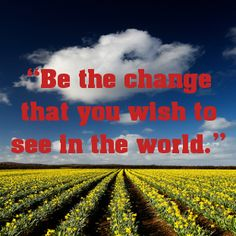 """Be the change that you wish to see in the world.""... - shared via pinterestpicture.com"