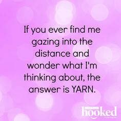 If you ever find me gazing into the distance and wonder what I'm thinking about, the answer is YARN!