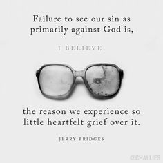 """Failure to see our sin as primarily against God is, I believe, the reason we experience so little heartfelt grief over it."" (Jerry Bridges)"