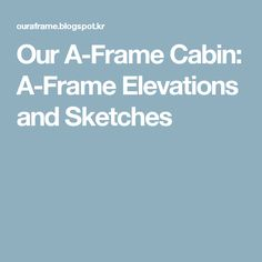 Our A-Frame Cabin: A-Frame Elevations and Sketches