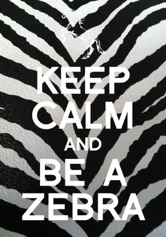 Keep calm and be a zebra.