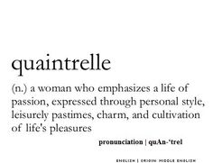Quaintrelle ~ (n.) ~ a woman who emphasizes a life of passion, expressed through personal style, leisurely pastimes, charm, and cultivation of life's pleasures