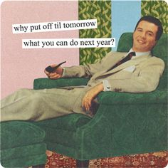 Why put it off till tomorrow when you can do it next year? - vintage retro funny quote