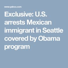 Exclusive: U.S. arrests Mexican immigrant in Seattle covered by Obama program
