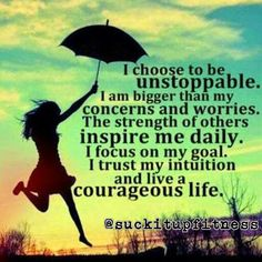 Good morning!  This is a good mantra for today. Be unstoppable. Be courageous.  Be an inspiration.  Most importantly don't worry, leave that to the Big Man, for that is his job.