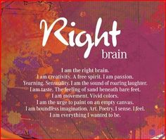 I am the right brain.  I am creativity.  A free spirit.  I am passion.  Yearning.  Sensuality.  I am the sound of roaring laughter.  I am taste.  The feeling of sand beneath bare feet.  I am movement.  Vivid colours.  I am the urge to paint on an empty canvas.  I am boundless imagination.  Art.  Poetry.  I sense.  I feel.  I am everything I wanted to be.