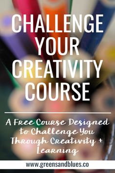 Challenge Your Creativity - a free, self-paced course from Greens & Blues Co. Click here to sign up for a course designed to challenge you through creativity + learning.