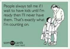 It will probably never be the right time for me to have kids.