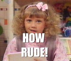 I loved this so much when i was little i would say that to people that insulted me. :) Thanks Full House.