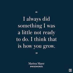 """I always did something I was a little not ready to do. I think that is how you grow."" - Marissa Mayer -- 16 Motivational Quotes That Will Help You Get Out Of Your Comfort Zone -- womendotcom Quotable Quotes, Sad Quotes, Words Quotes, Great Quotes, Quotes To Live By, Motivational Quotes, Life Quotes, Inspirational Quotes, Sayings"