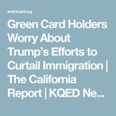 Green Card Holders Worry About Trump's Efforts to Curtail Immigration | The California Report | KQED News