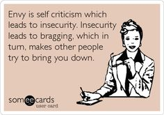 Envy is self criticism which leads to insecurity. Insecurity leads to bragging, which in turn, makes other people try to bring you down. Criticism Quotes, Rotten Cards, E Cards, Insecure, Someecards, How I Feel, Talking To You, Famous Quotes, Quotations