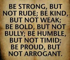 be strong, kind, bold, humble, proud - but not rude, weak, bully, timid, arrogant...