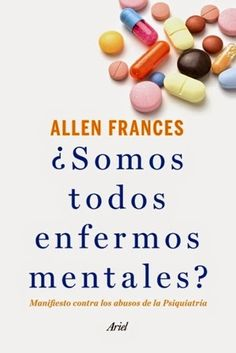 ¿Somos todos enfermos mentales? : manifiesto contra los abusos de la psiquiatría / Allen Frances ; Jorge Paredes (trad.) Ariel, Barcelona : 2014 [09-02] 356 p. ISBN 9788434414761 ES / ENS DSM Industria farmacéutica Psiquiatría