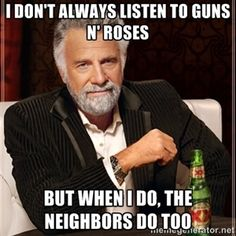 I don't always listen to Guns N' Roses But when I do, the neighbors do too | I Dont Always