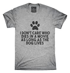 You can order this I Don't Care Who Dies In Movie As Long As Dog Lives t-shirt design on several different sizes, colors, and styles of shirts including short sleeve shirts, hoodies, and tank tops. Each shirt is digitally printed when ordered, and shipped from Northern California.