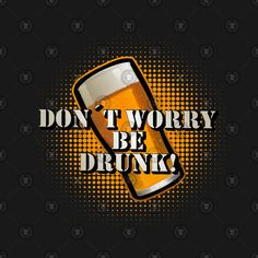 Don't worry be drunk! Funny beer saying - Beer - T-Shirt Beer Humor, Don't Worry, No Worries, Sayings, Funny, Party, T Shirt, Alcohol, Beer
