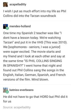 """A acapelladitty I wish I put as much effort into my life as Phil Collins did into the Tarzan soundtrack One time my Spanish 2 teacher was like """"I dont have a lesson today. We're watching Tarzan"""" and put it in the VHS (This was We [sophomores seniors My Tumblr, Tumblr Posts, Tumblr Funny, Funny Memes, Hilarious, Disney And Dreamworks, Disney Pixar, Funny Disney, Phill Collins"""
