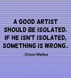 A good artist should be isolated. If he isn't isolated, something is wrong.  Orson Welles