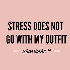 Stress does not go with my outfit.