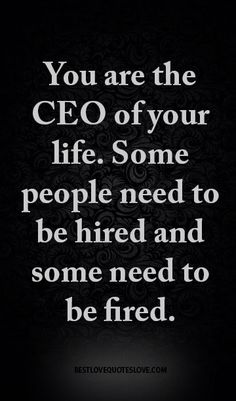 You are the CEO of your life. Some people need to be hired and some need to be fired.