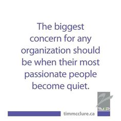 The biggest concern for any organization should be when their most passionate people become quiet.