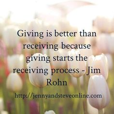Giving is better than receiving because giving starts the receiving process - Jim Rohn