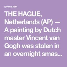 THE HAGUE, Netherlands (AP) — A painting by Dutch master Vincent van Gogh was stolen in an overnight smash-and-grab raid on a museum that was closed to prevent the spread of the coronavirus,. Famous Sculptures, Van Gogh Paintings, Piet Mondrian, The Hague, Vincent Van Gogh, Netherlands, Dutch, Law, Museum