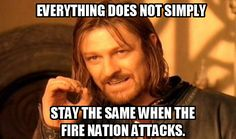 Everything changes when the fire nation attacks.