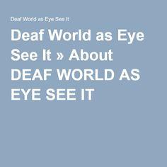 Deaf World as Eye See It » About DEAF WORLD AS EYE SEE IT