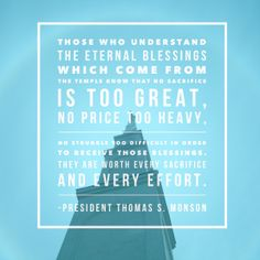 Why are so many willing to give so much in order to receive the blessings of the temple? Those who understand the eternal blessings which come from the temple know that no sacrifice is too great, no price too heavy, no struggle too difficult in order to receive those blessings.   –President Thomas S Monson