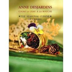 Anne Desjardins Cooks at L'eau a la Bouche, The Seasonal Cuisine of Quebec,  Anne Desjardins, Douglas and McIntyre, 2003.