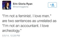 """I'm not a feminist. I love men."" are two sentences as unrelated as ""I'm not an accountant. I love archeology.""  ~ Erin Gloria Ryan  [follow this link to find a short video primer on the three waves of feminism: http://www.thesociologicalcinema.com/1/post/2013/08/feminist-adventure-time-a-primer-on-the-three-waves.html]"