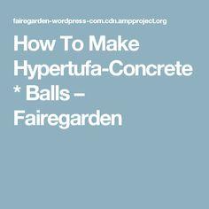 How To Make Hypertufa-Concrete* Balls – Fairegarden
