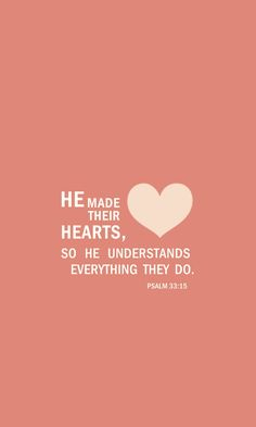 Psalm 33:13-15 From heaven the Lord looks down and sees all mankind; from his dwelling place he watches all who live on earth— he who forms the hearts of all, who considers everything they do.