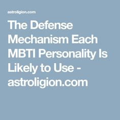 The Defense Mechanism Each MBTI Personality Is Likely to Use - astroligion.com