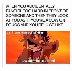 Me a cow on drugs when i fangurl in front of people