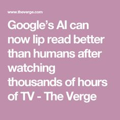 Google's AI can now lip read better than humans after watching thousands of hours of TV - The Verge