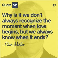 Why is it we don't always recognize the moment when love begins, but we always know when it ends? - Steve Martin #quotesqr
