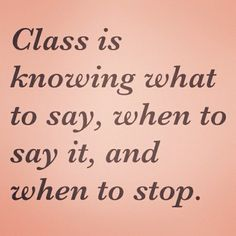 Class is knowing what to say, when to say it and when to stop. ~ True Words!!!!!!!!
