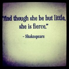 Shakespeare, and though she be but little she is fierce
