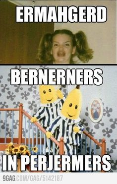 Bernerners in perjermers! Haha I loved that show