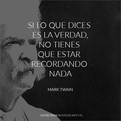 """""""Si lo que dices es la verdad, no tienes que estar recordando nada"""" Mark Twain"""