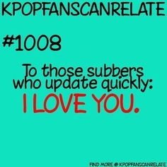 So true and a Kpop fans can relate quote that I agree with- people who put English subs on KDramas are amazing!